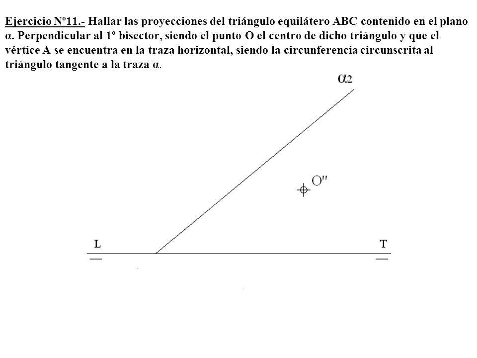Ejercicio Nº11.- Hallar las proyecciones del triángulo equilátero ABC contenido en el plano α. Perpendicular al 1º bisector, siendo el punto O el cent