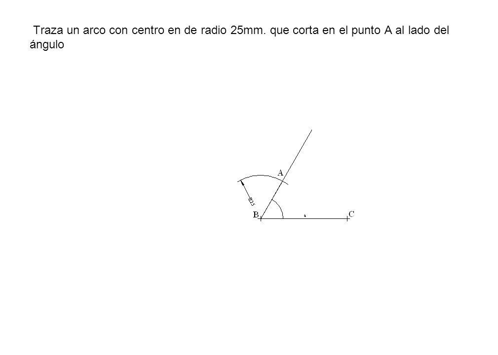 Traza un arco con centro en de radio 25mm. que corta en el punto A al lado del ángulo