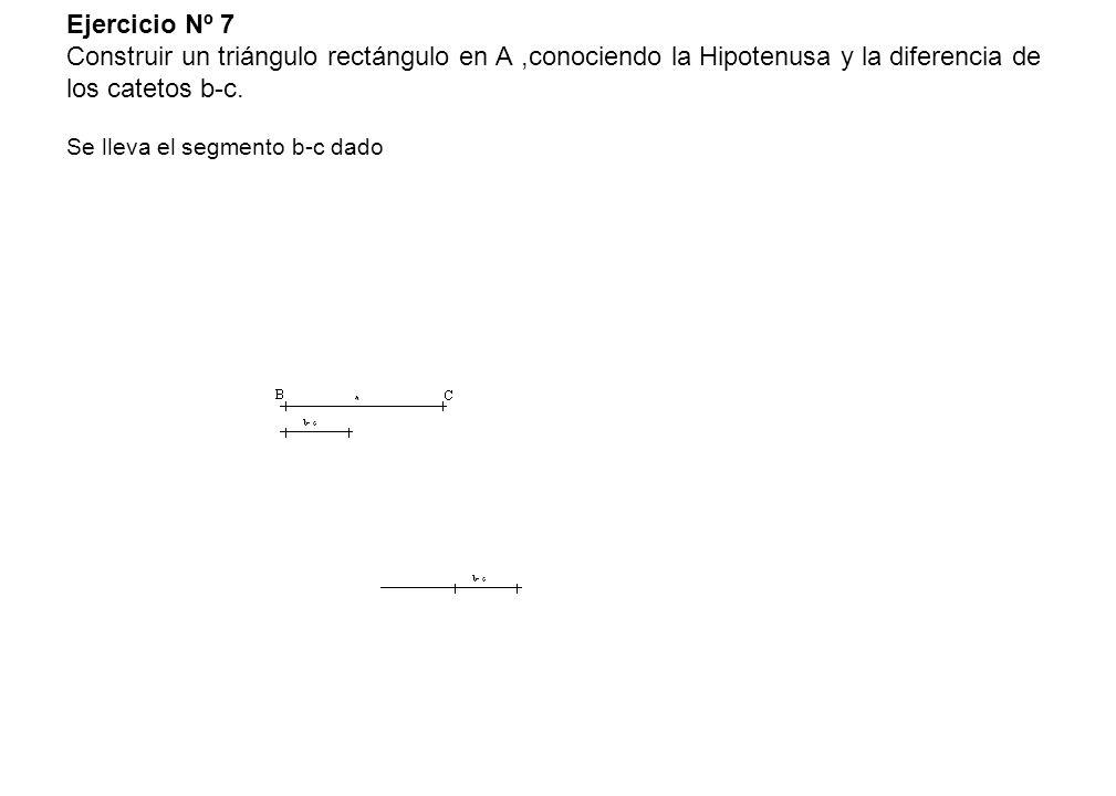 Ejercicio Nº 7 Construir un triángulo rectángulo en A,conociendo la Hipotenusa y la diferencia de los catetos b-c. Se lleva el segmento b-c dado