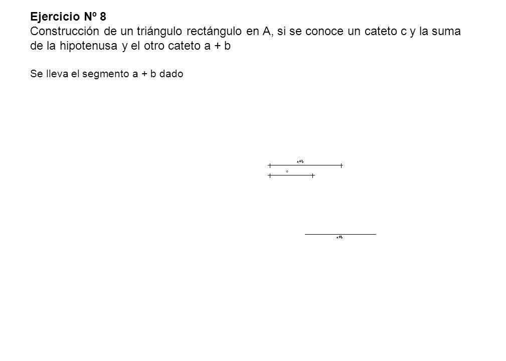 Ejercicio Nº 8 Construcción de un triángulo rectángulo en A, si se conoce un cateto c y la suma de la hipotenusa y el otro cateto a + b Se lleva el se