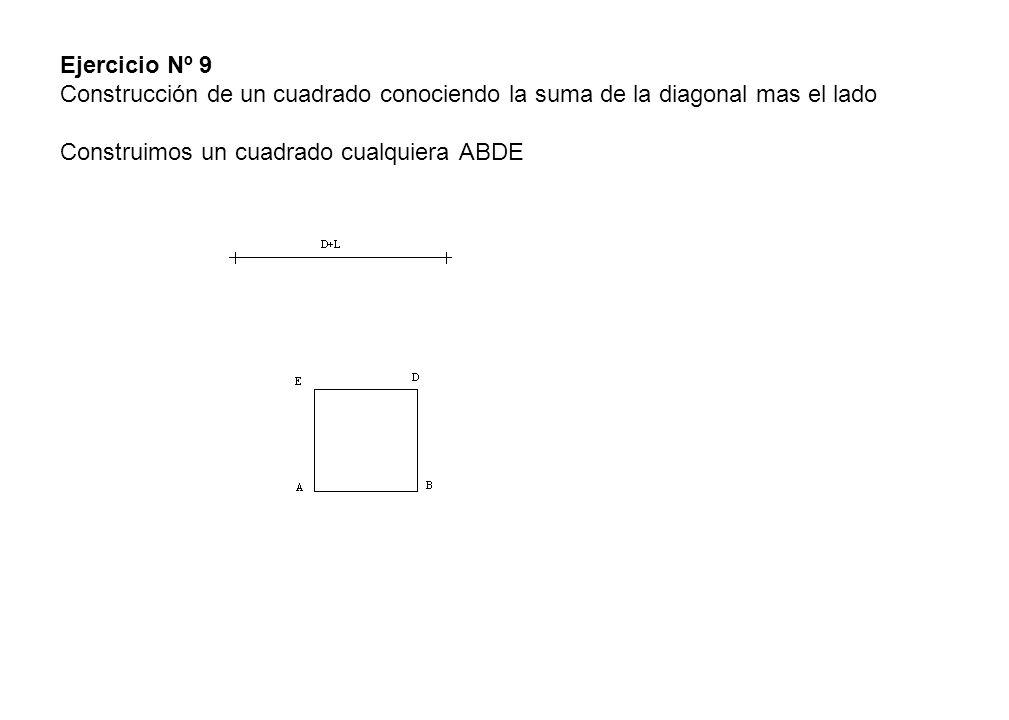Ejercicio Nº 9 Construcción de un cuadrado conociendo la suma de la diagonal mas el lado Construimos un cuadrado cualquiera ABDE