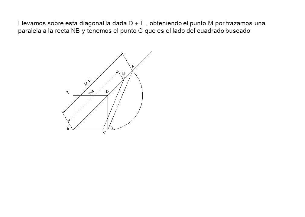 Llevamos sobre esta diagonal la dada D + L, obteniendo el punto M por trazamos una paralela a la recta NB y tenemos el punto C que es el lado del cuad