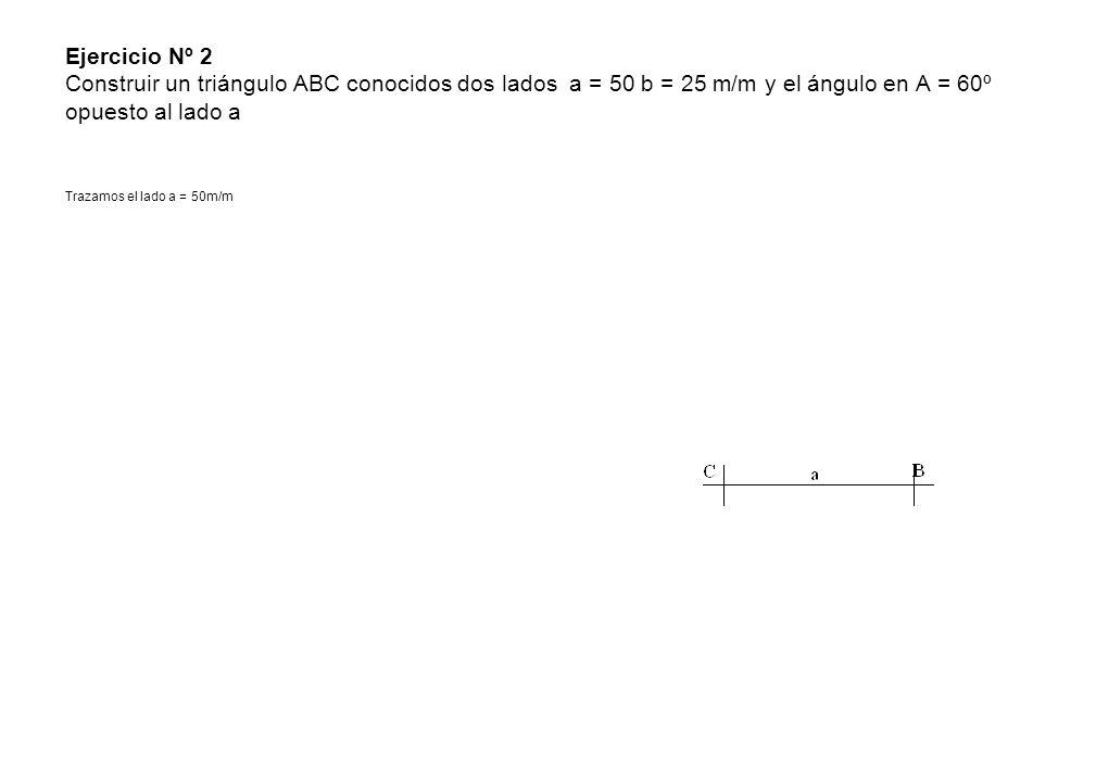 Ejercicio Nº 2 Construir un triángulo ABC conocidos dos lados a = 50 b = 25 m/m y el ángulo en A = 60º opuesto al lado a Trazamos el lado a = 50m/m