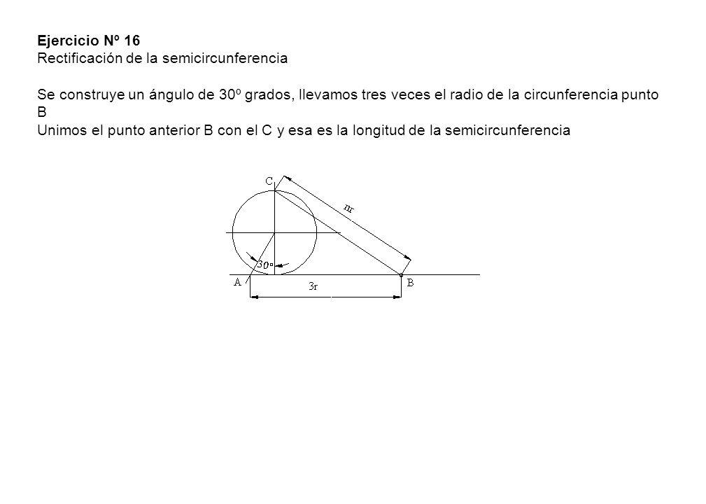 Ejercicio Nº 16 Rectificación de la semicircunferencia Se construye un ángulo de 30º grados, llevamos tres veces el radio de la circunferencia punto B