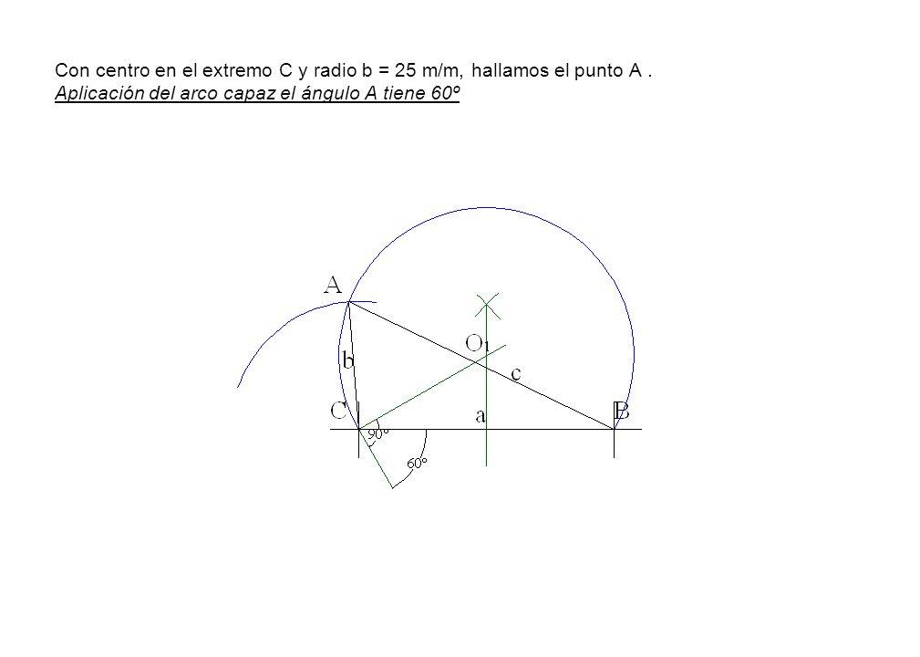 Con centro en el extremo C y radio b = 25 m/m, hallamos el punto A. Aplicación del arco capaz el ángulo A tiene 60º