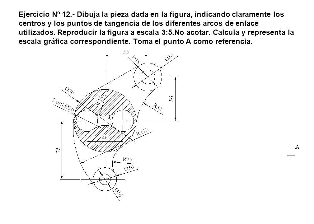 Ejercicio Nº 12.- Dibuja la pieza dada en la figura, indicando claramente los centros y los puntos de tangencia de los diferentes arcos de enlace util