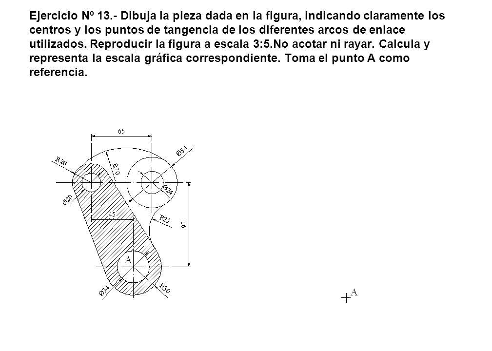 Ejercicio Nº 13.- Dibuja la pieza dada en la figura, indicando claramente los centros y los puntos de tangencia de los diferentes arcos de enlace util