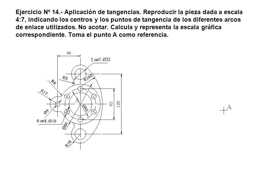 Ejercicio Nº 14.- Aplicación de tangencias. Reproducir la pieza dada a escala 4:7, indicando los centros y los puntos de tangencia de los diferentes a