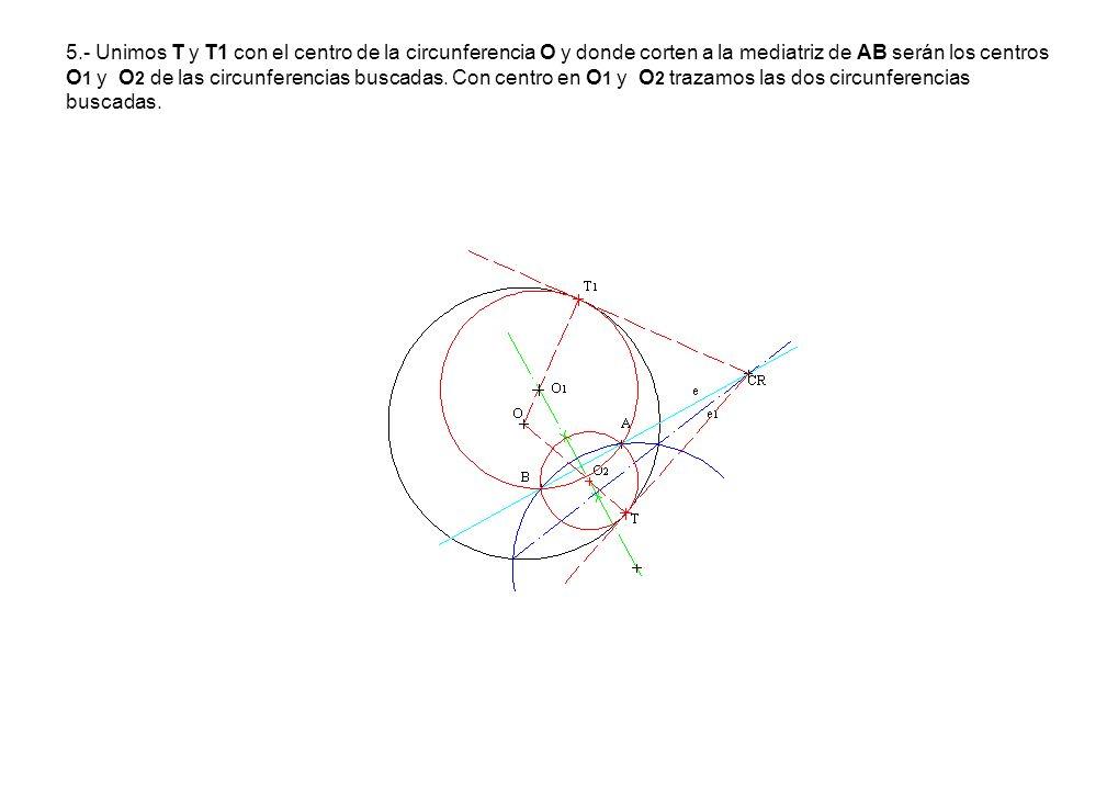 5.- Unimos T y T1 con el centro de la circunferencia O y donde corten a la mediatriz de AB serán los centros O 1 y O 2 de las circunferencias buscadas
