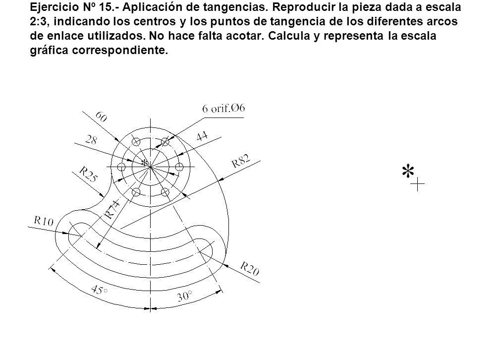 Ejercicio Nº 15.- Aplicación de tangencias. Reproducir la pieza dada a escala 2:3, indicando los centros y los puntos de tangencia de los diferentes a