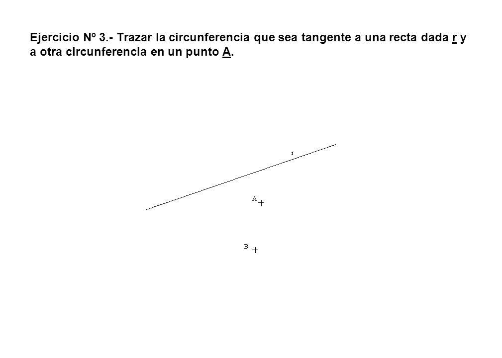 Ejercicio Nº 3.- Trazar la circunferencia que sea tangente a una recta dada r y a otra circunferencia en un punto A.