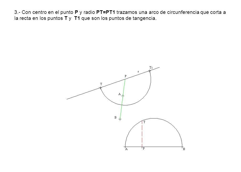 3.- Con centro en el punto P y radio PT=PT1 trazamos una arco de circunferencia que corta a la recta en los puntos T y T1 que son los puntos de tangen