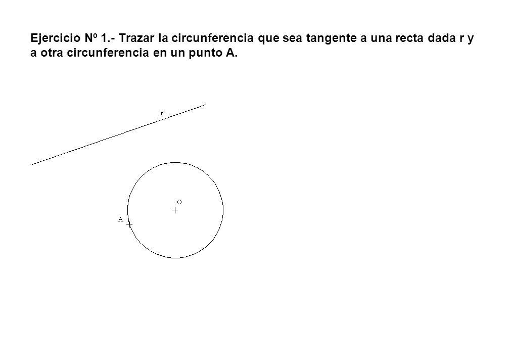 Ejercicio Nº 1.- Trazar la circunferencia que sea tangente a una recta dada r y a otra circunferencia en un punto A.