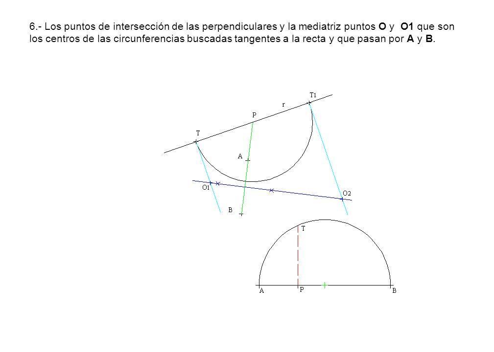 6.- Los puntos de intersección de las perpendiculares y la mediatriz puntos O y O1 que son los centros de las circunferencias buscadas tangentes a la