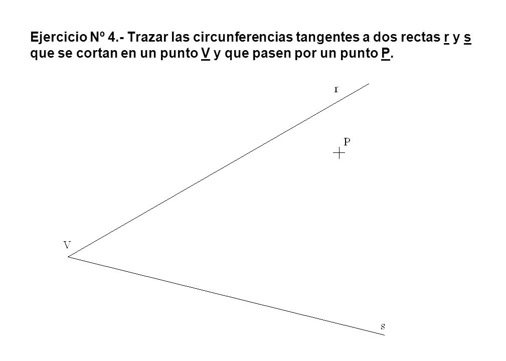 Ejercicio Nº 4.- Trazar las circunferencias tangentes a dos rectas r y s que se cortan en un punto V y que pasen por un punto P.