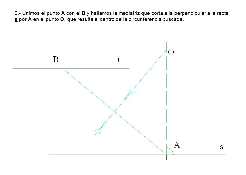 2.- Unimos el punto A con el B y hallamos la mediatriz que corta a la perpendicular a la recta s por A en el punto O, que resulta el centro de la circ