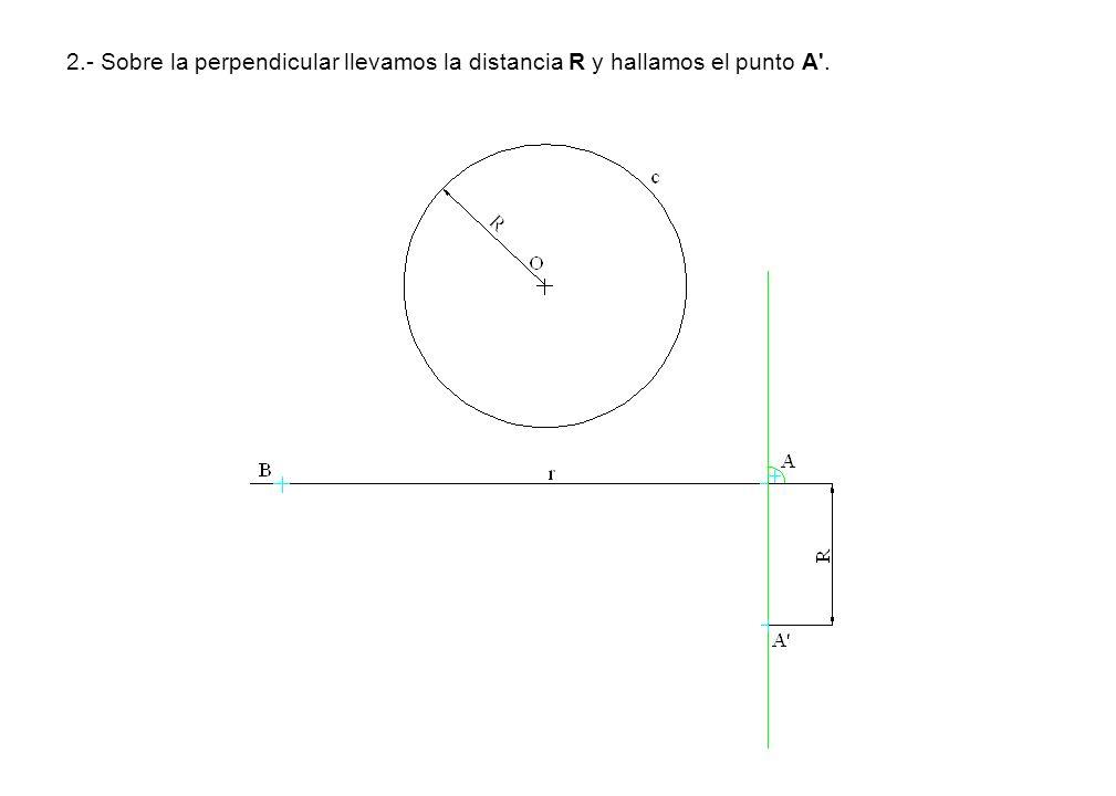 2.- Sobre la perpendicular llevamos la distancia R y hallamos el punto A'.