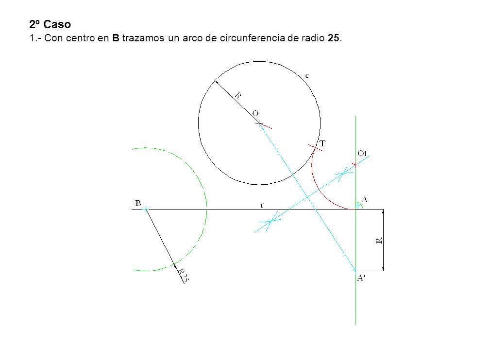 2º Caso 1.- Con centro en B trazamos un arco de circunferencia de radio 25.