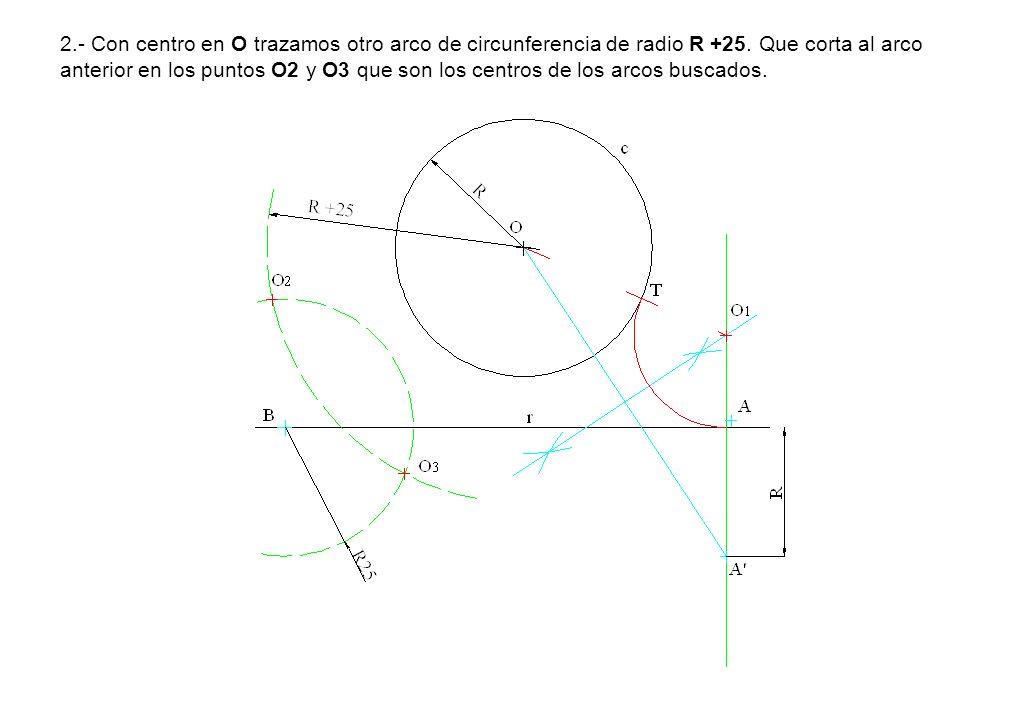 2.- Con centro en O trazamos otro arco de circunferencia de radio R +25. Que corta al arco anterior en los puntos O2 y O3 que son los centros de los a