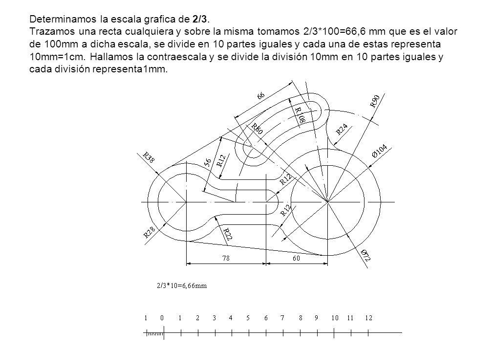 Determinamos la escala grafica de 2/3. Trazamos una recta cualquiera y sobre la misma tomamos 2/3*100=66,6 mm que es el valor de 100mm a dicha escala,