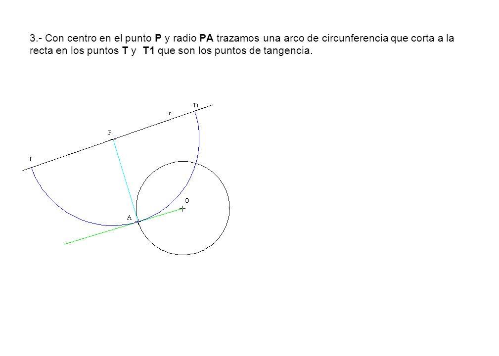 3.- Con centro en el punto P y radio PA trazamos una arco de circunferencia que corta a la recta en los puntos T y T1 que son los puntos de tangencia.