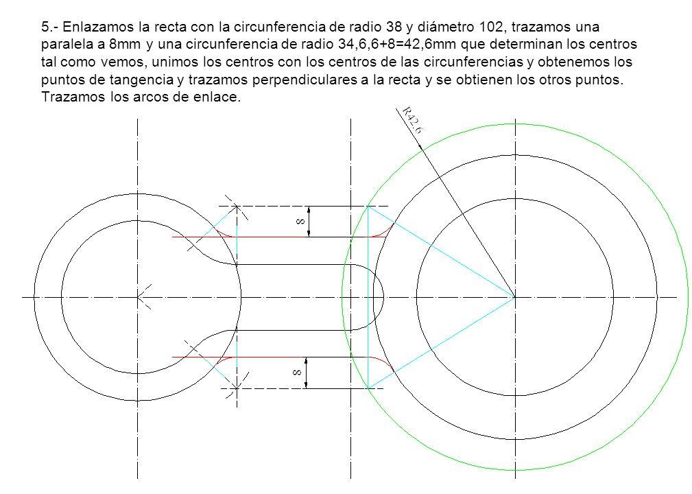 5.- Enlazamos la recta con la circunferencia de radio 38 y diámetro 102, trazamos una paralela a 8mm y una circunferencia de radio 34,6,6+8=42,6mm que