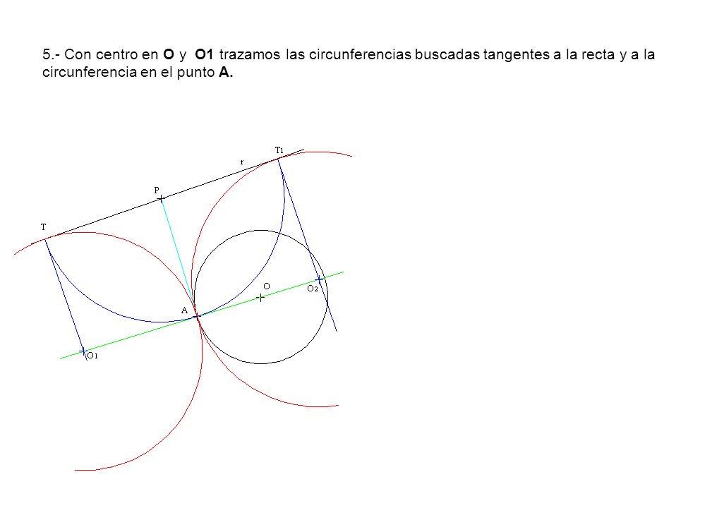 5.- Con centro en O y O1 trazamos las circunferencias buscadas tangentes a la recta y a la circunferencia en el punto A.