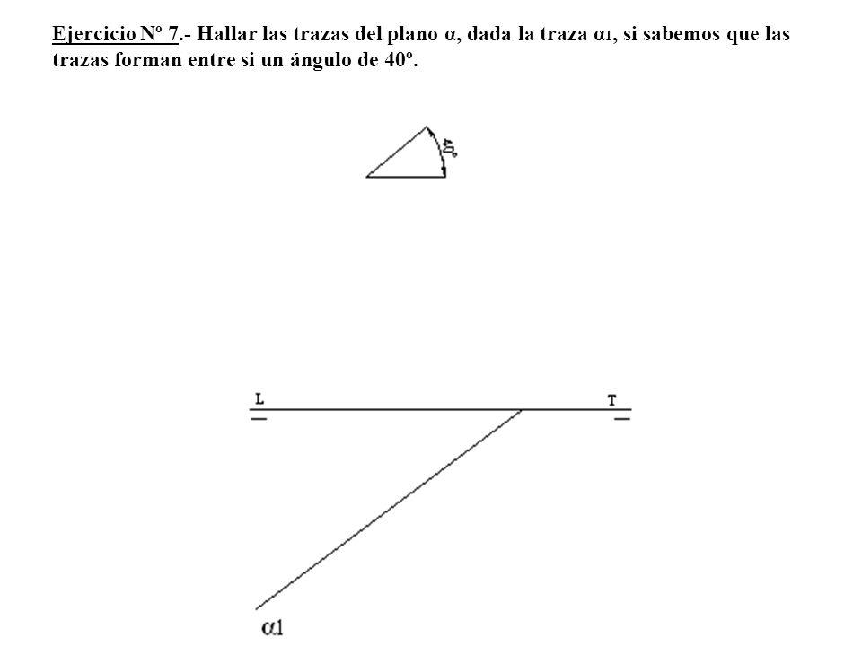 Ejercicio Nº 7.- Hallar las trazas del plano α, dada la traza α 1, si sabemos que las trazas forman entre si un ángulo de 40º.