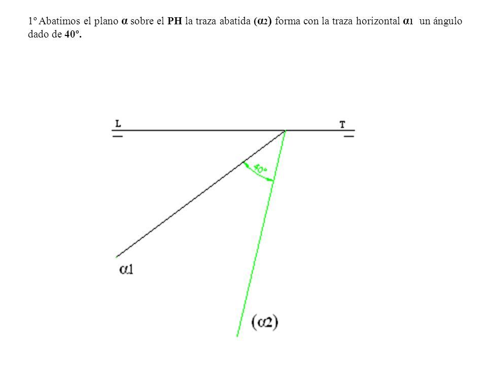 1º Abatimos el plano α sobre el PH la traza abatida ( α 2 ) forma con la traza horizontal α 1 un ángulo dado de 40º.