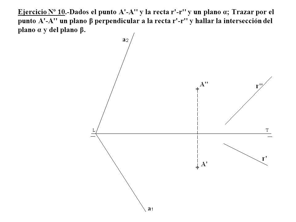 Ejercicio Nº 10.-Dados el punto A'-A'' y la recta r'-r'' y un plano α; Trazar por el punto A'-A'' un plano β perpendicular a la recta r'-r'' y hallar