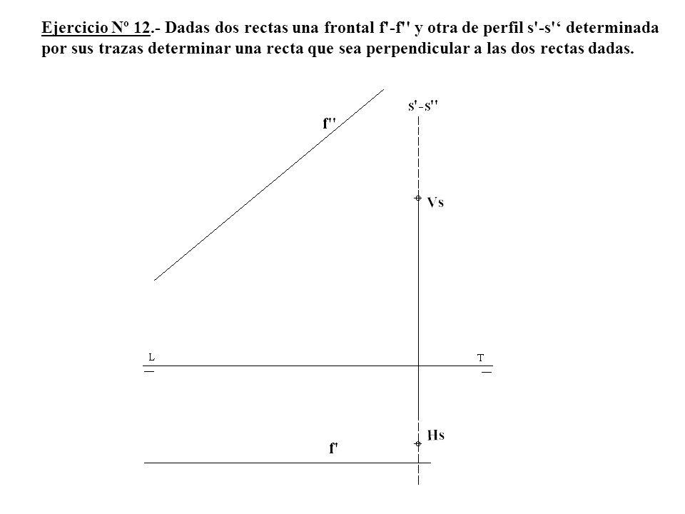 Ejercicio Nº 12.- Dadas dos rectas una frontal f'-f'' y otra de perfil s'-s' determinada por sus trazas determinar una recta que sea perpendicular a l