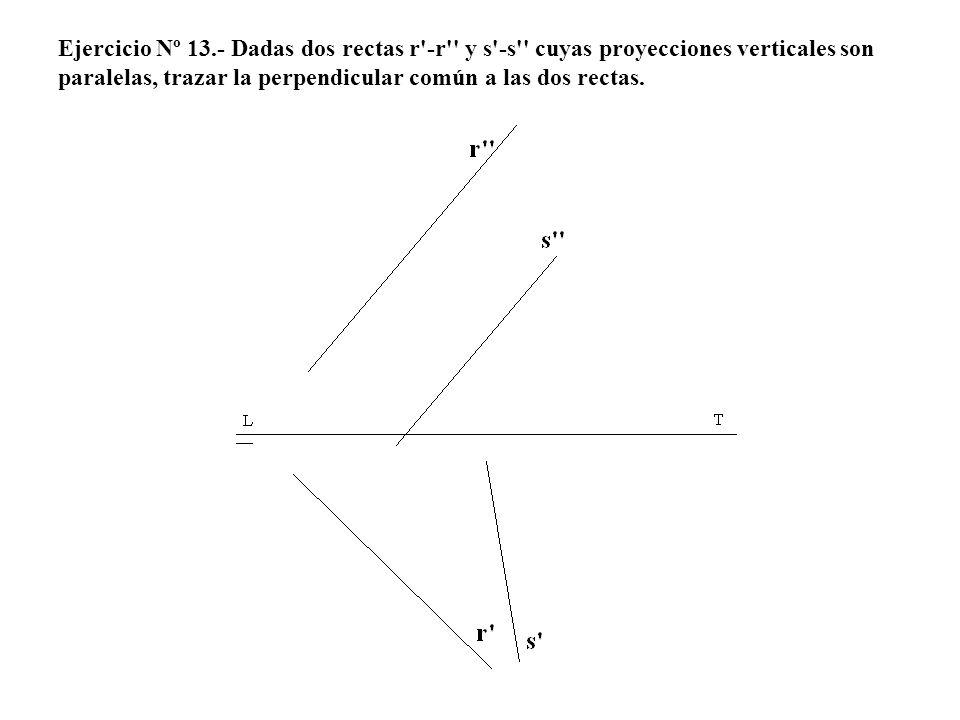 Ejercicio Nº 13.- Dadas dos rectas r'-r'' y s'-s'' cuyas proyecciones verticales son paralelas, trazar la perpendicular común a las dos rectas.