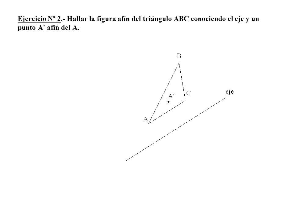 Ejercicio Nº 2.- Hallar la figura afín del triángulo ABC conociendo el eje y un punto A' afín del A.