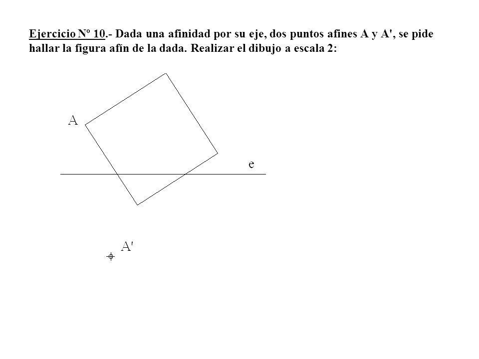 Ejercicio Nº 10.- Dada una afinidad por su eje, dos puntos afines A y A', se pide hallar la figura afín de la dada. Realizar el dibujo a escala 2:
