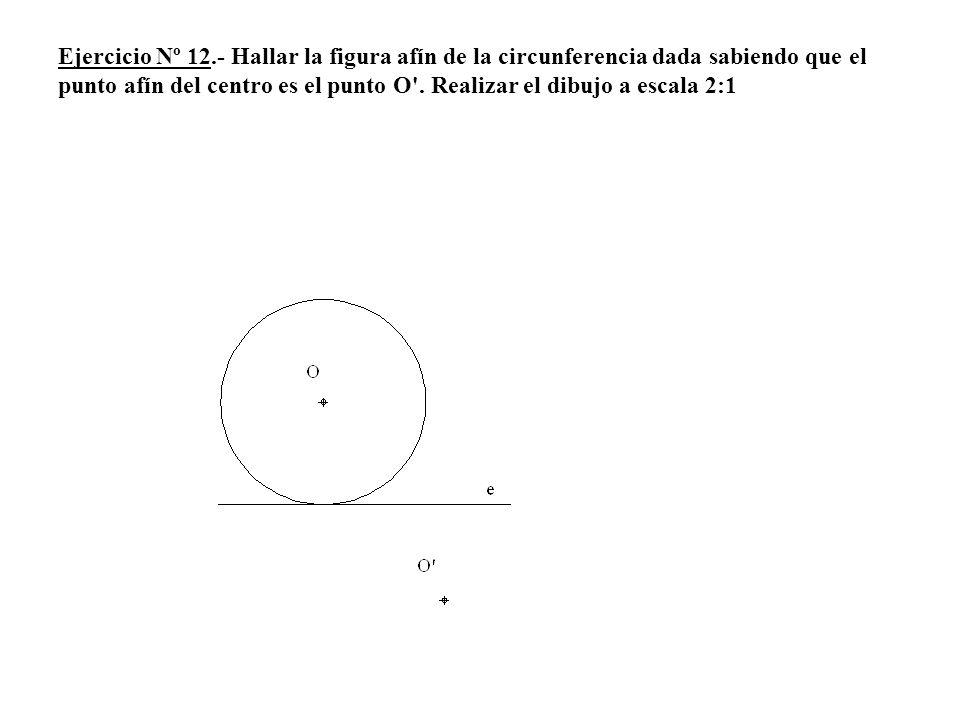 Ejercicio Nº 12.- Hallar la figura afín de la circunferencia dada sabiendo que el punto afín del centro es el punto O'. Realizar el dibujo a escala 2:
