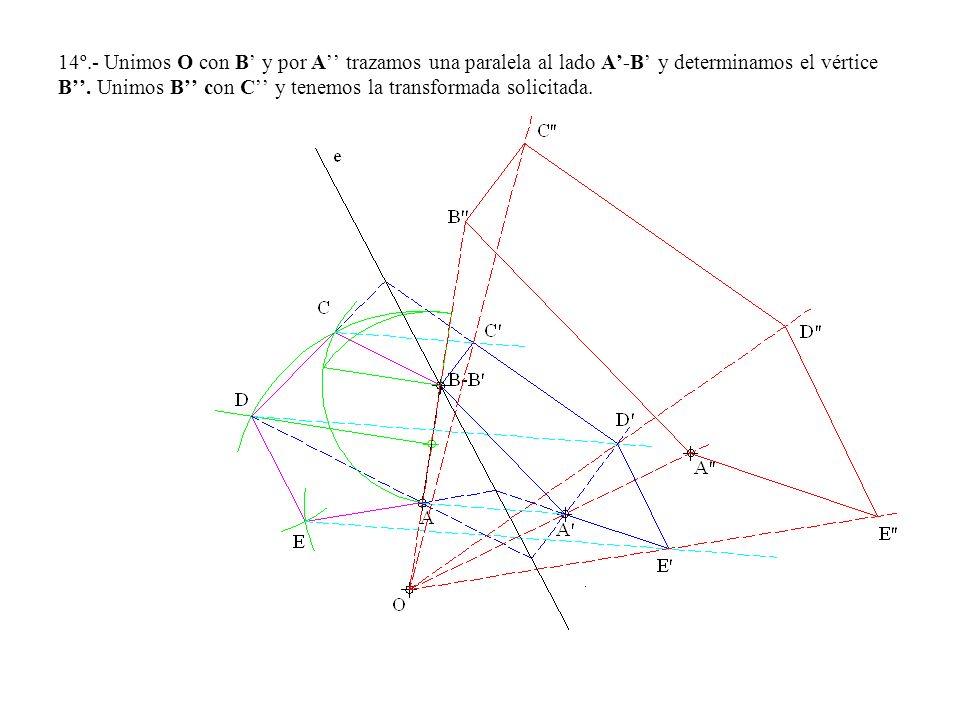 14º.- Unimos O con B y por A trazamos una paralela al lado A-B y determinamos el vértice B. Unimos B con C y tenemos la transformada solicitada.
