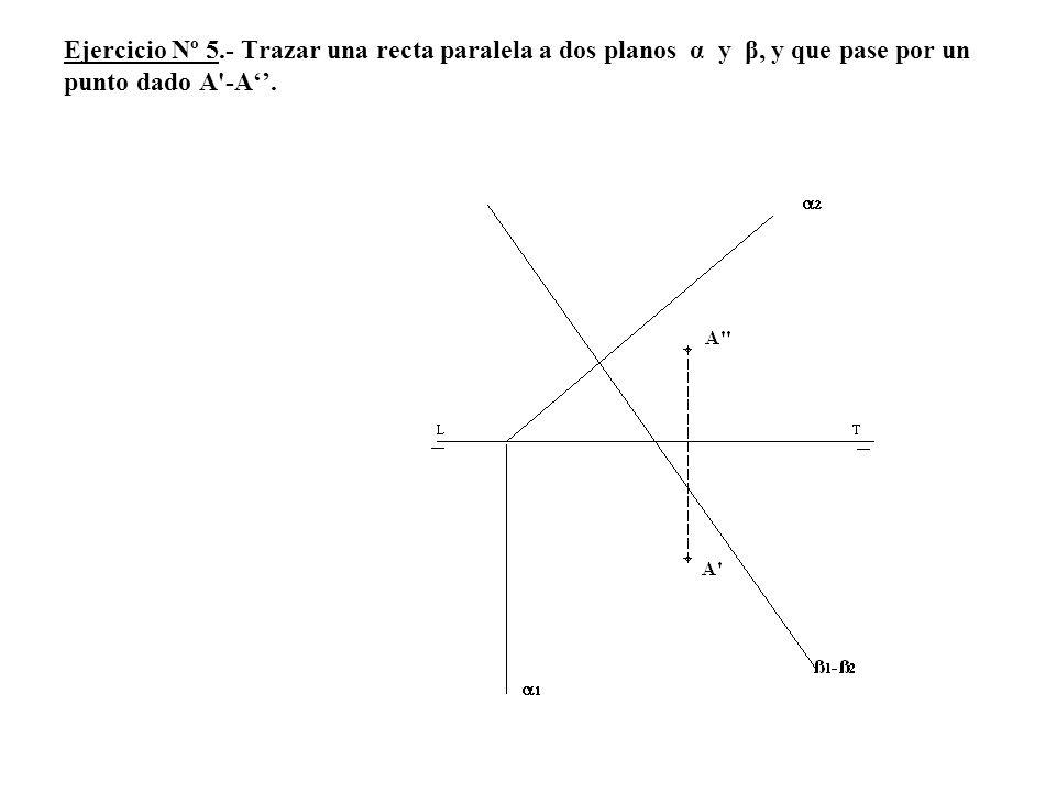 Ejercicio Nº 5.- Trazar una recta paralela a dos planos α y β, y que pase por un punto dado A'-A.