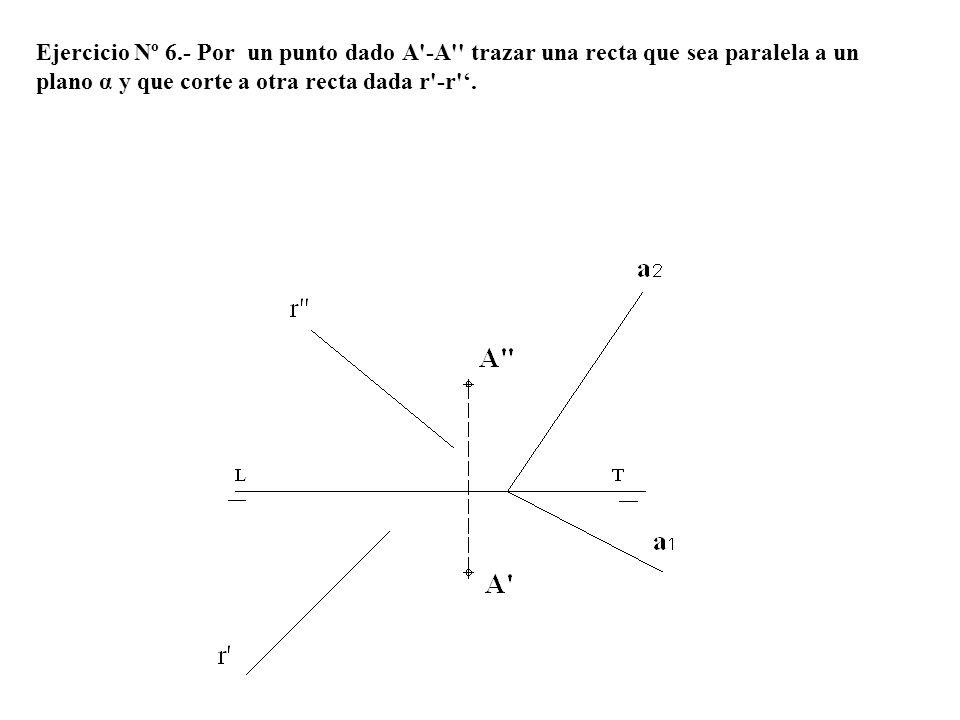 Ejercicio Nº 6.- Por un punto dado A'-A'' trazar una recta que sea paralela a un plano α y que corte a otra recta dada r'-r'.