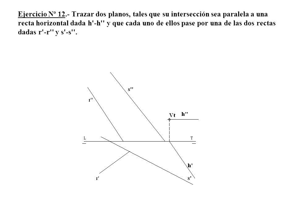 Ejercicio Nº 12.- Trazar dos planos, tales que su intersección sea paralela a una recta horizontal dada h'-h'' y que cada uno de ellos pase por una de
