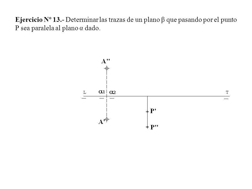 Ejercicio Nº 13.- Determinar las trazas de un plano β que pasando por el punto P sea paralela al plano α dado.