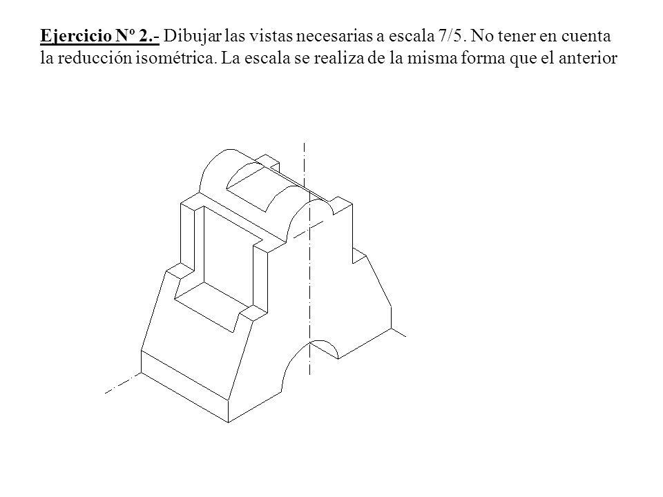 Ejercicio Nº 2.- Dibujar las vistas necesarias a escala 7/5. No tener en cuenta la reducción isométrica. La escala se realiza de la misma forma que el