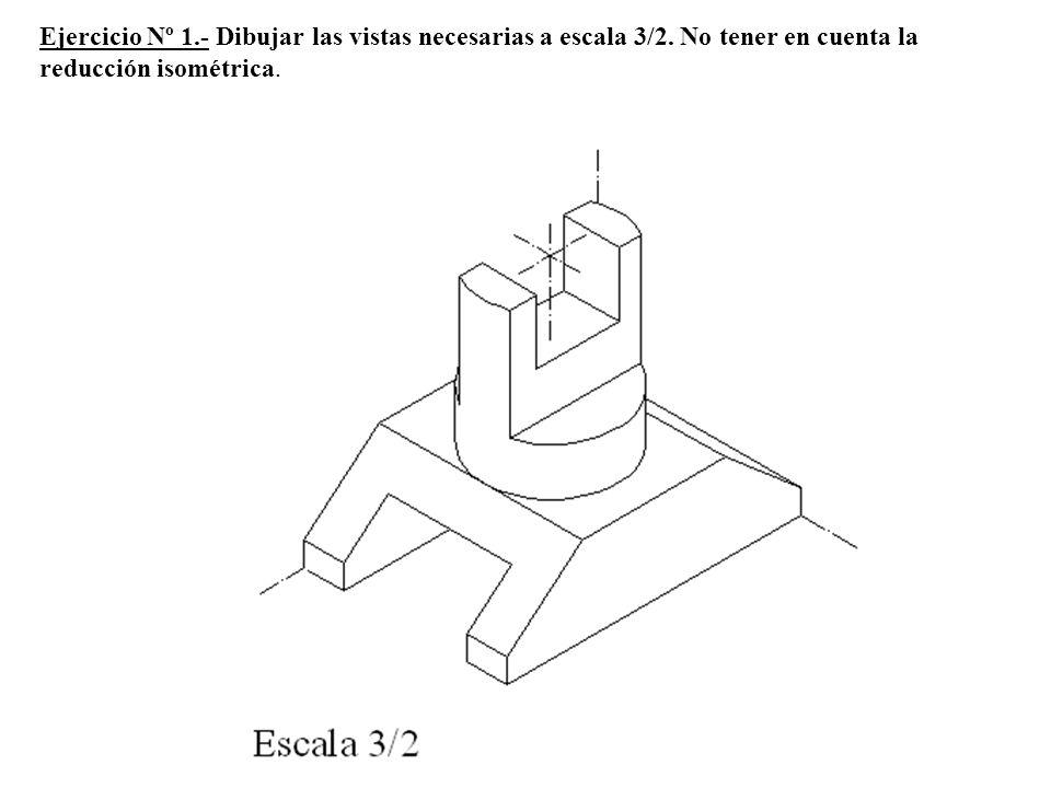 Ejercicio Nº 1.- Dibujar las vistas necesarias a escala 3/2. No tener en cuenta la reducción isométrica.