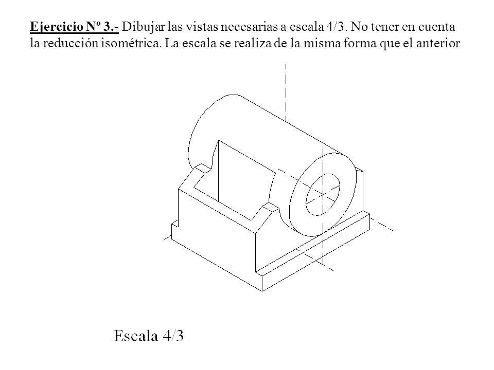 Ejercicio Nº 3.- Dibujar las vistas necesarias a escala 4/3. No tener en cuenta la reducción isométrica. La escala se realiza de la misma forma que el
