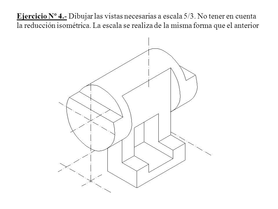 Ejercicio Nº 4.- Dibujar las vistas necesarias a escala 5/3. No tener en cuenta la reducción isométrica. La escala se realiza de la misma forma que el