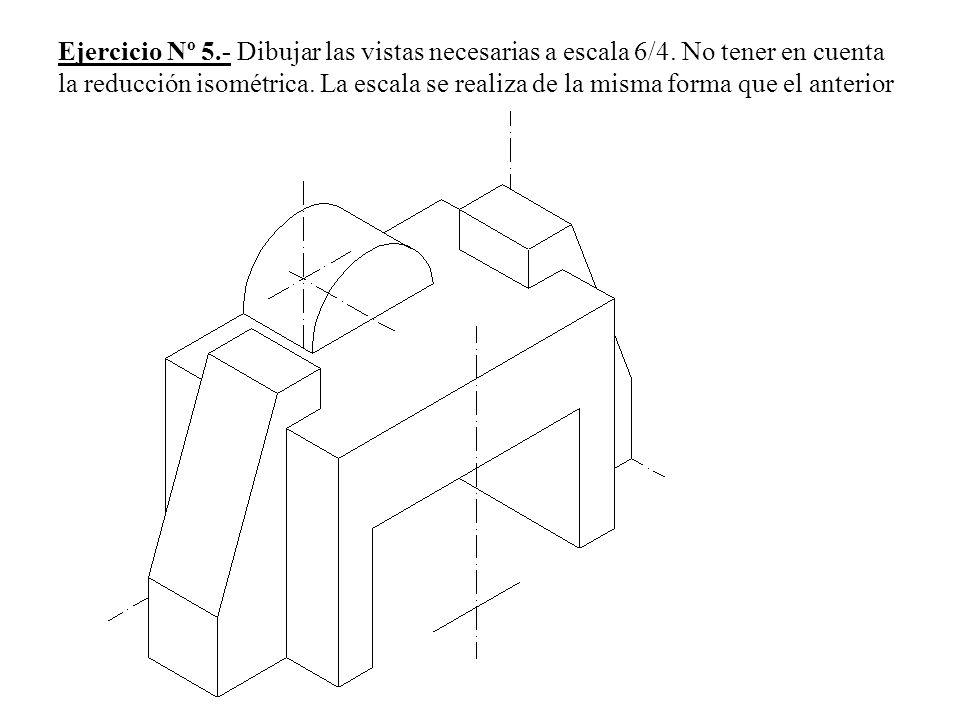 Ejercicio Nº 5.- Dibujar las vistas necesarias a escala 6/4. No tener en cuenta la reducción isométrica. La escala se realiza de la misma forma que el