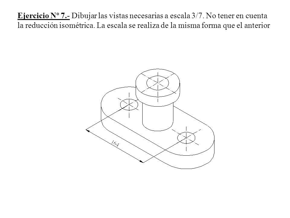 Ejercicio Nº 7.- Dibujar las vistas necesarias a escala 3/7. No tener en cuenta la reducción isométrica. La escala se realiza de la misma forma que el