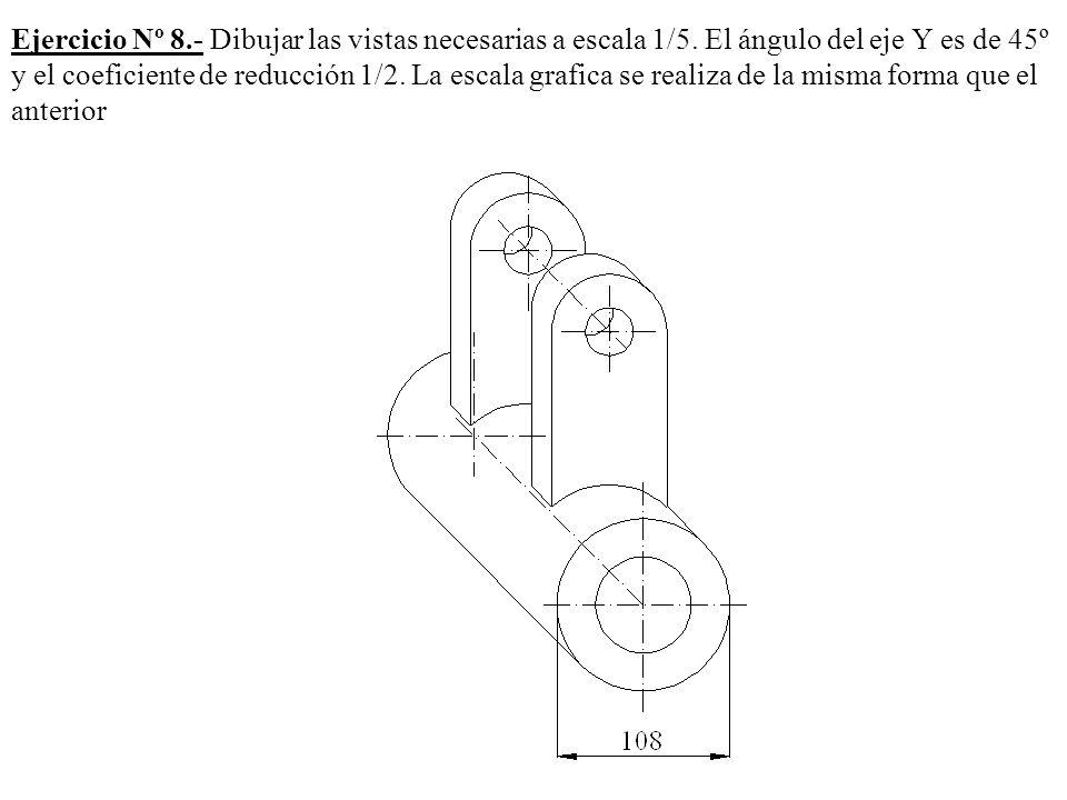 Ejercicio Nº 8.- Dibujar las vistas necesarias a escala 1/5. El ángulo del eje Y es de 45º y el coeficiente de reducción 1/2. La escala grafica se rea