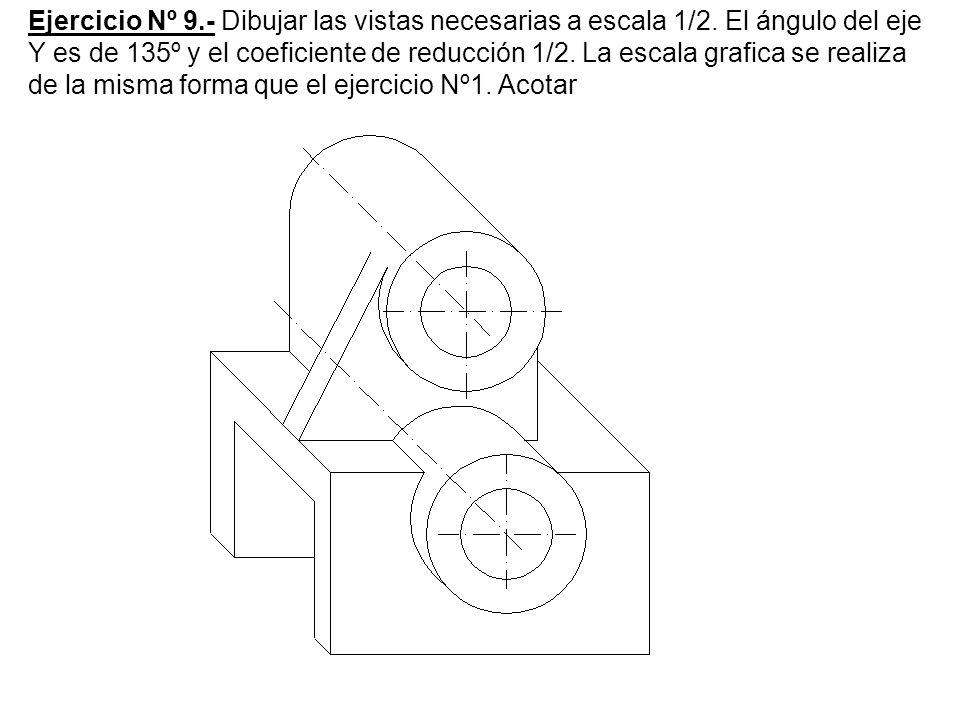 Ejercicio Nº 9.- Dibujar las vistas necesarias a escala 1/2. El ángulo del eje Y es de 135º y el coeficiente de reducción 1/2. La escala grafica se re