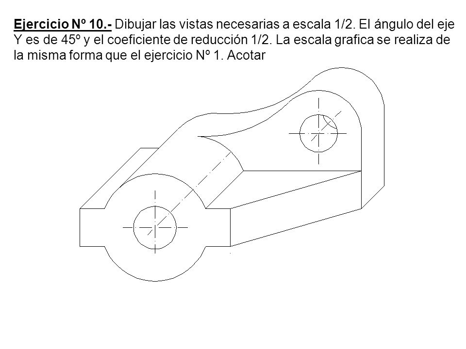 Ejercicio Nº 10.- Dibujar las vistas necesarias a escala 1/2. El ángulo del eje Y es de 45º y el coeficiente de reducción 1/2. La escala grafica se re