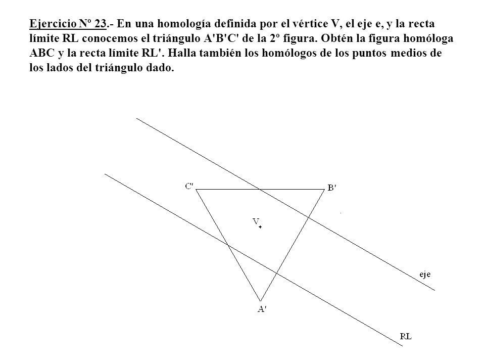 Ejercicio Nº 23.- En una homología definida por el vértice V, el eje e, y la recta límite RL conocemos el triángulo A'B'C' de la 2º figura. Obtén la f